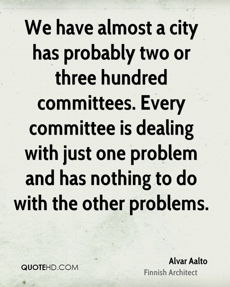 We have almost a city has probably two or three hundred committees. Every committee is dealing with just one problem and has nothing to do with the other problems.