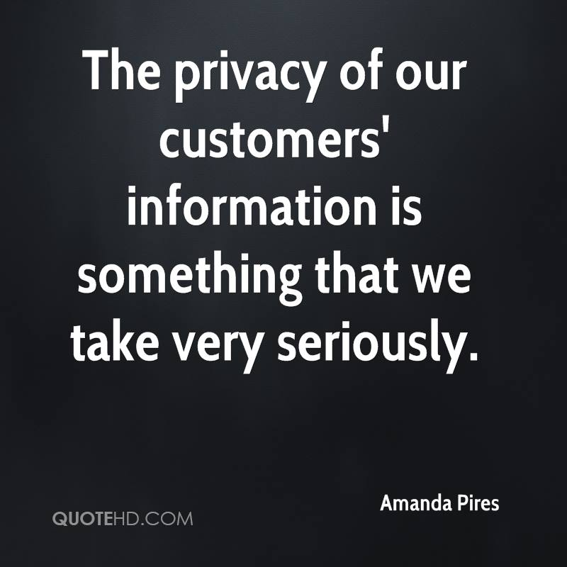 The privacy of our customers' information is something that we take very seriously.