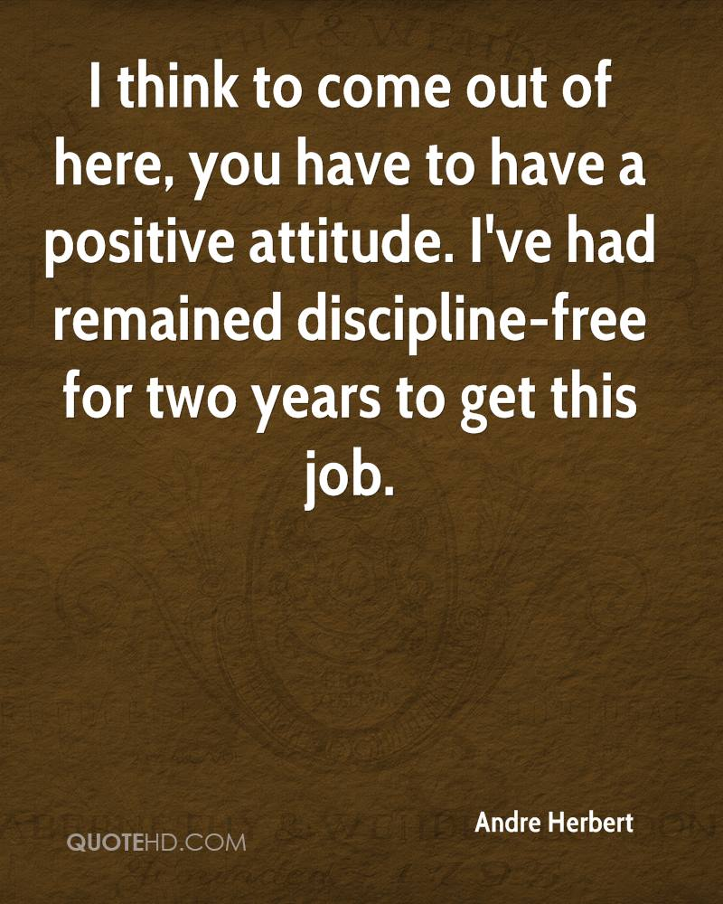 I think to come out of here, you have to have a positive attitude. I've had remained discipline-free for two years to get this job.