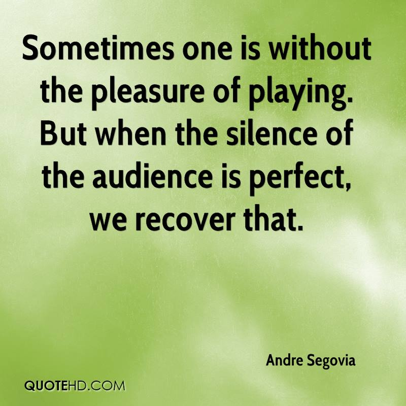 Sometimes one is without the pleasure of playing. But when the silence of the audience is perfect, we recover that.