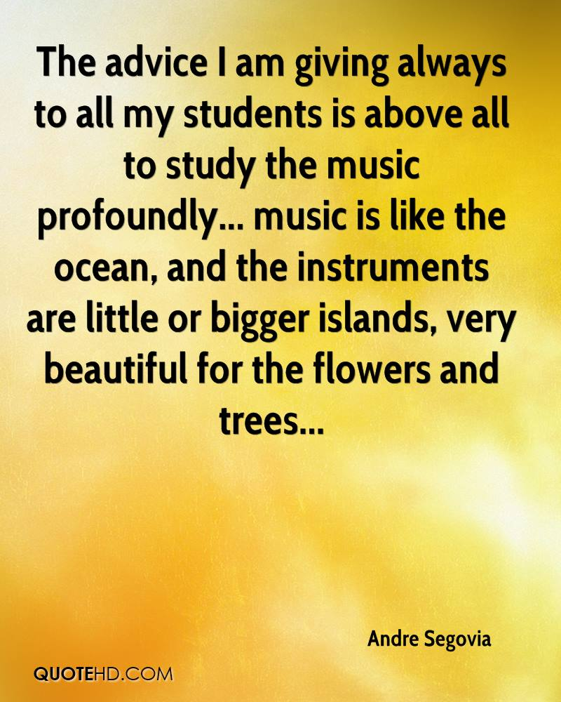 The advice I am giving always to all my students is above all to study the music profoundly... music is like the ocean, and the instruments are little or bigger islands, very beautiful for the flowers and trees...