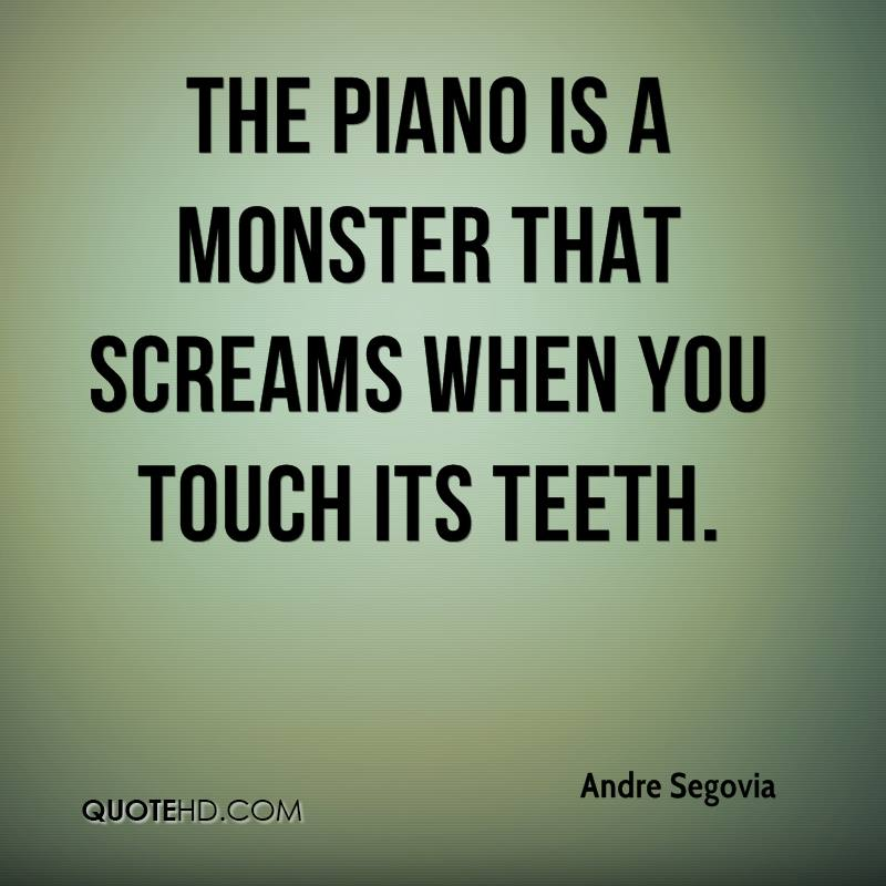 The piano is a monster that screams when you touch its teeth.