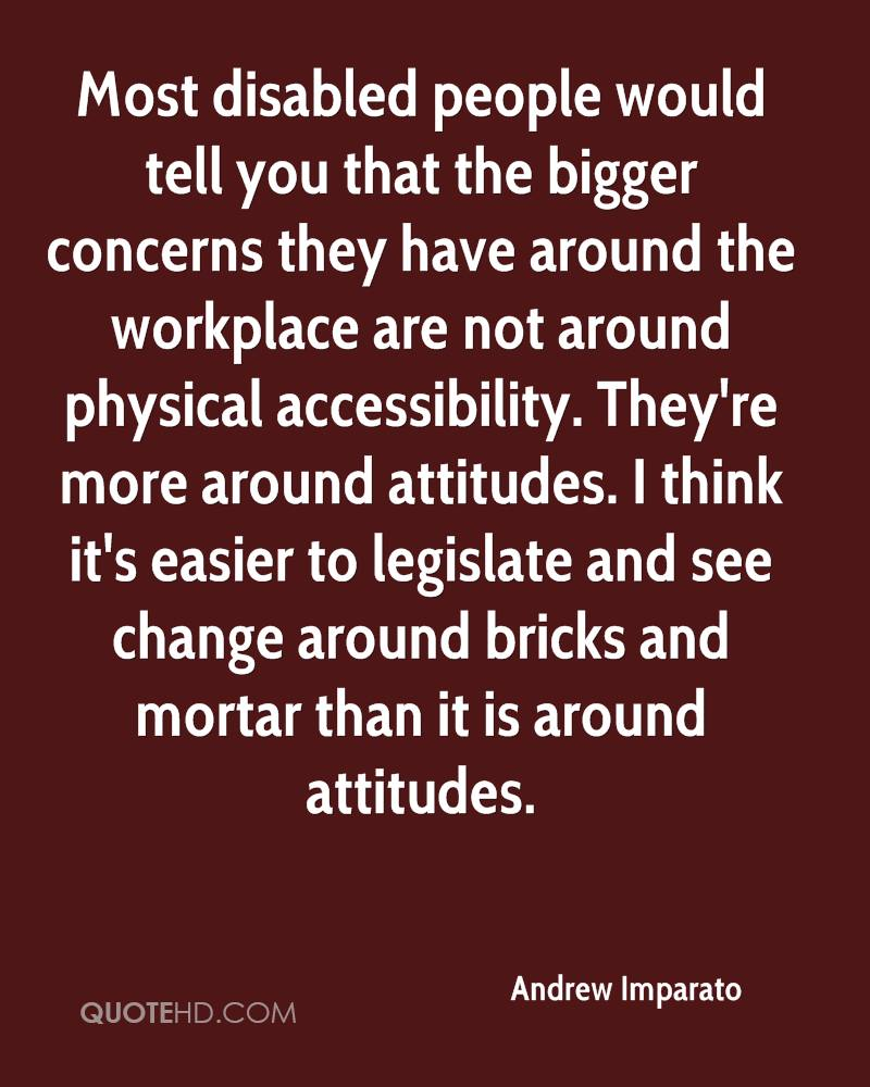 Most disabled people would tell you that the bigger concerns they have around the workplace are not around physical accessibility. They're more around attitudes. I think it's easier to legislate and see change around bricks and mortar than it is around attitudes.