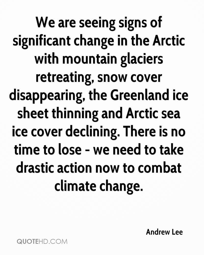 We are seeing signs of significant change in the Arctic with mountain glaciers retreating, snow cover disappearing, the Greenland ice sheet thinning and Arctic sea ice cover declining. There is no time to lose - we need to take drastic action now to combat climate change.