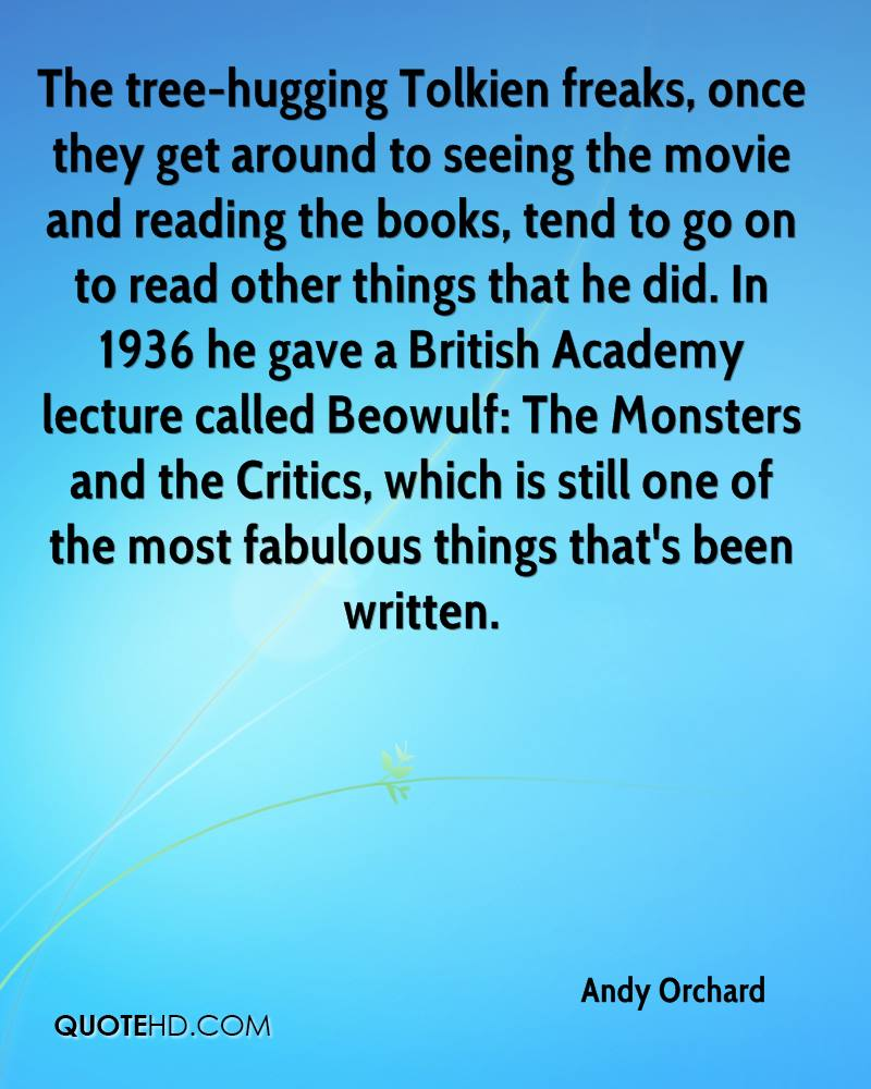 The tree-hugging Tolkien freaks, once they get around to seeing the movie and reading the books, tend to go on to read other things that he did. In 1936 he gave a British Academy lecture called Beowulf: The Monsters and the Critics, which is still one of the most fabulous things that's been written.