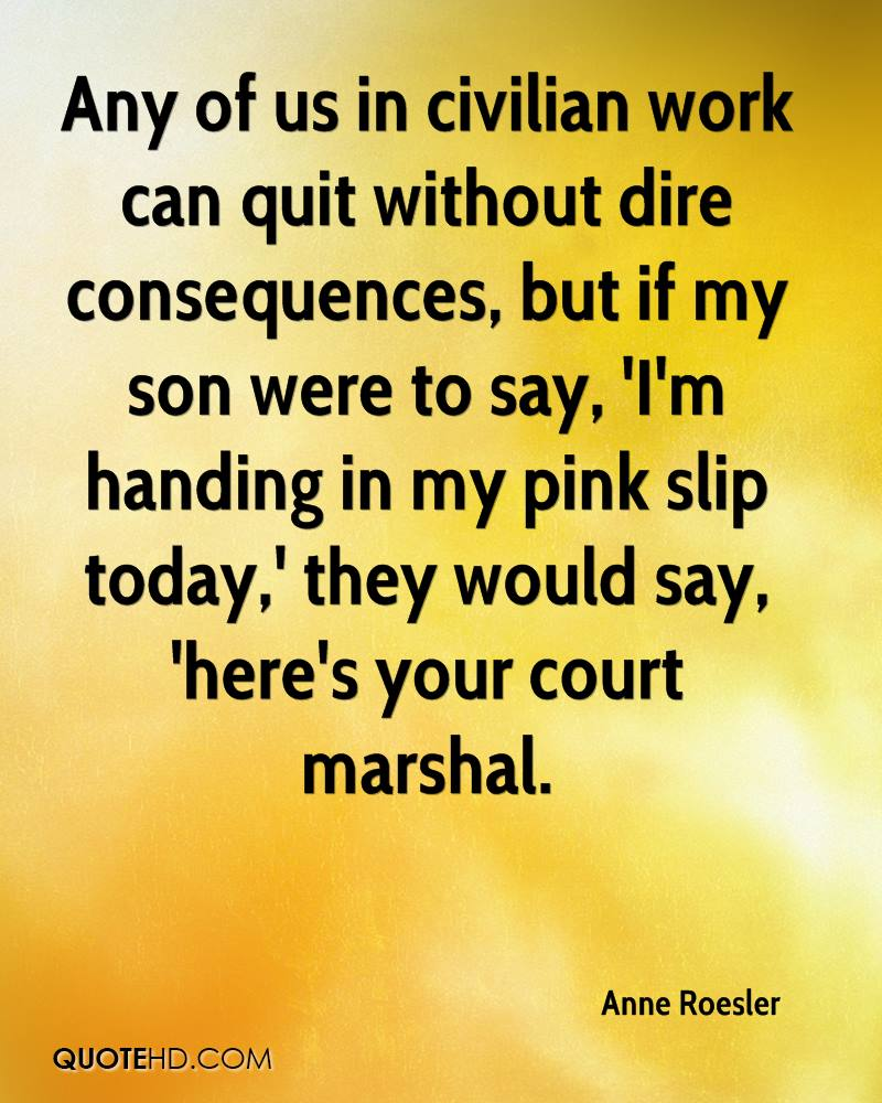 Any of us in civilian work can quit without dire consequences, but if my son were to say, 'I'm handing in my pink slip today,' they would say, 'here's your court marshal.