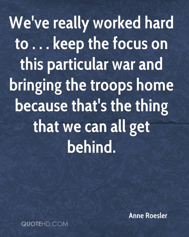 We've really worked hard to . . . keep the focus on this particular war and bringing the troops home because that's the thing that we can all get behind.