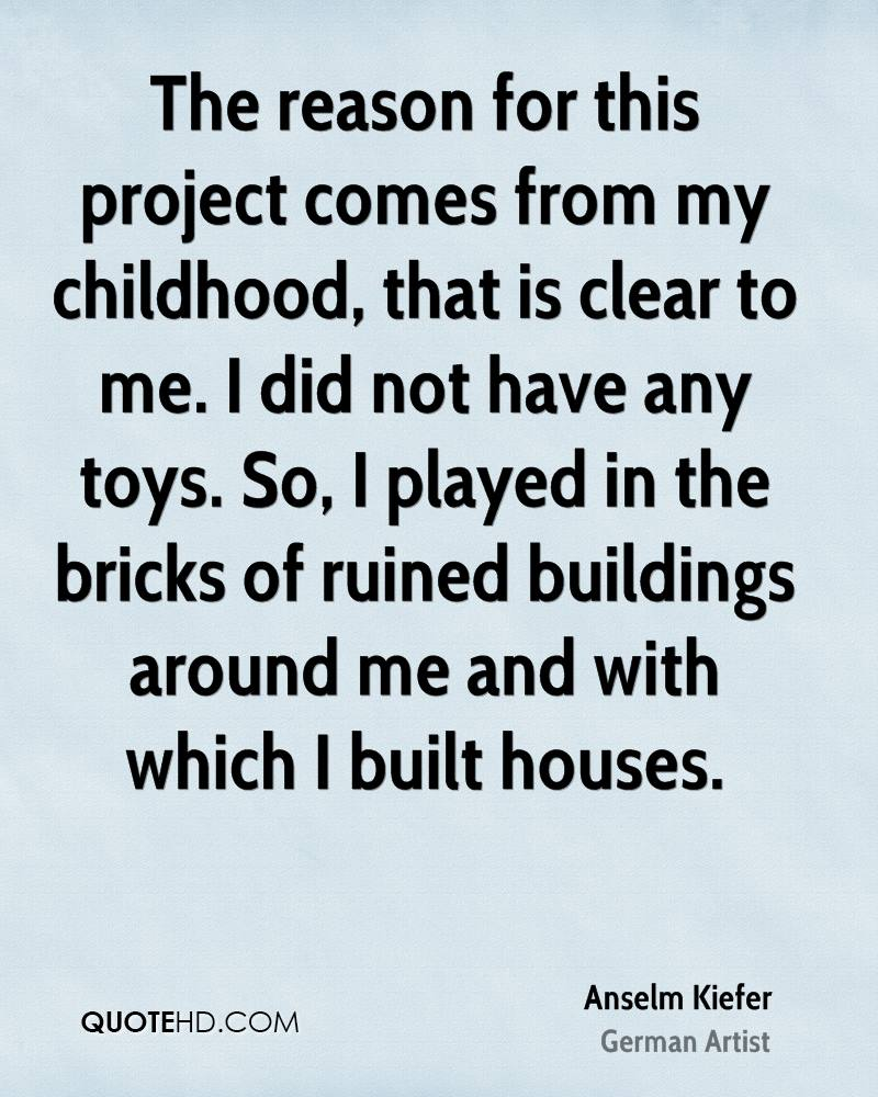 The reason for this project comes from my childhood, that is clear to me. I did not have any toys. So, I played in the bricks of ruined buildings around me and with which I built houses.