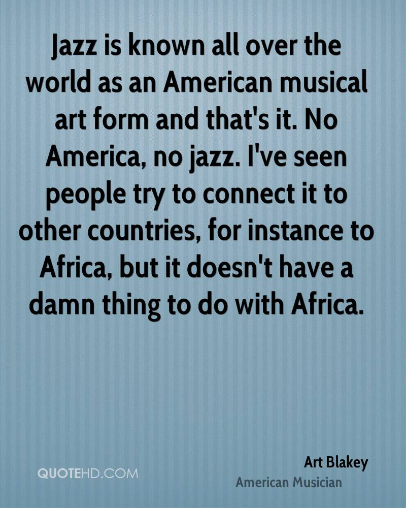 Jazz is known all over the world as an American musical art form and that's it. No America, no jazz. I've seen people try to connect it to other countries, for instance to Africa, but it doesn't have a damn thing to do with Africa.