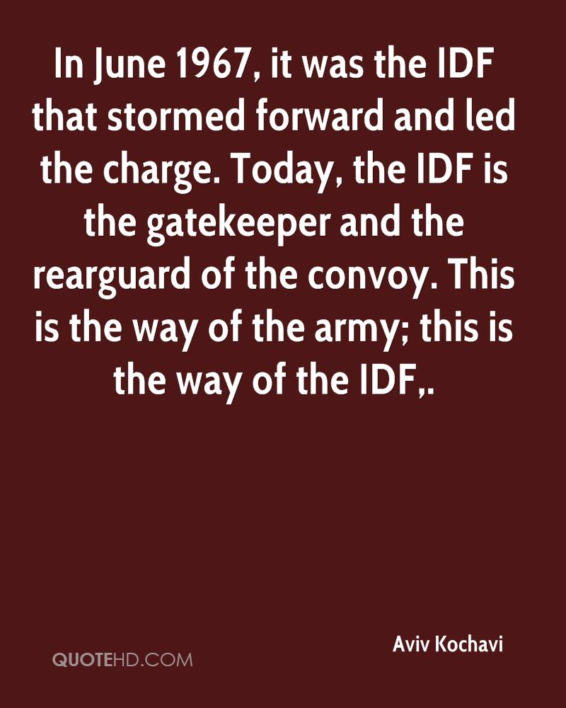 In June 1967, it was the IDF that stormed forward and led the charge. Today, the IDF is the gatekeeper and the rearguard of the convoy. This is the way of the army; this is the way of the IDF.