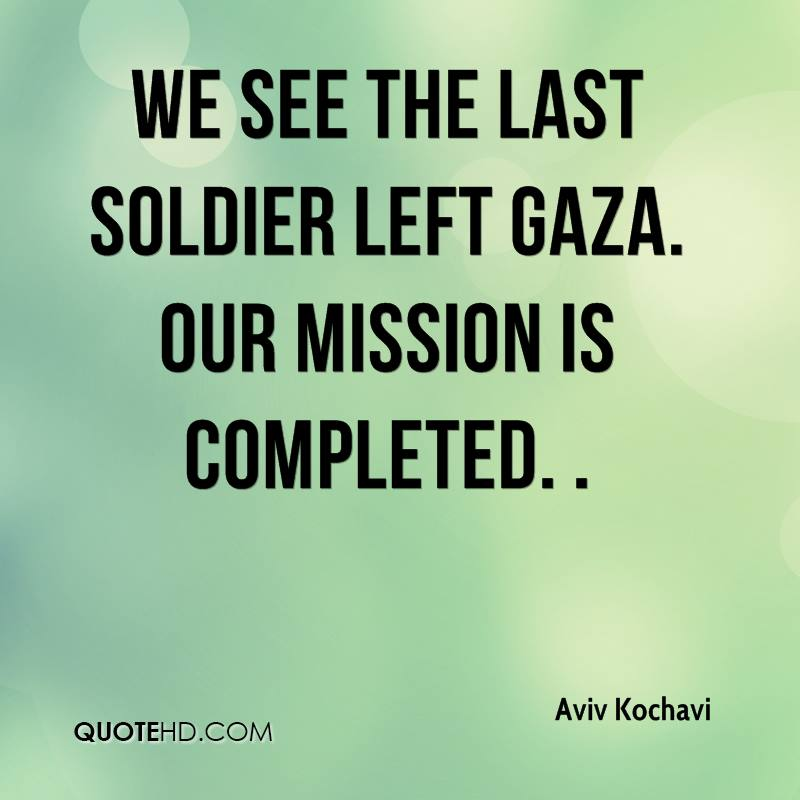 We see the last soldier left Gaza. Our mission is completed. .