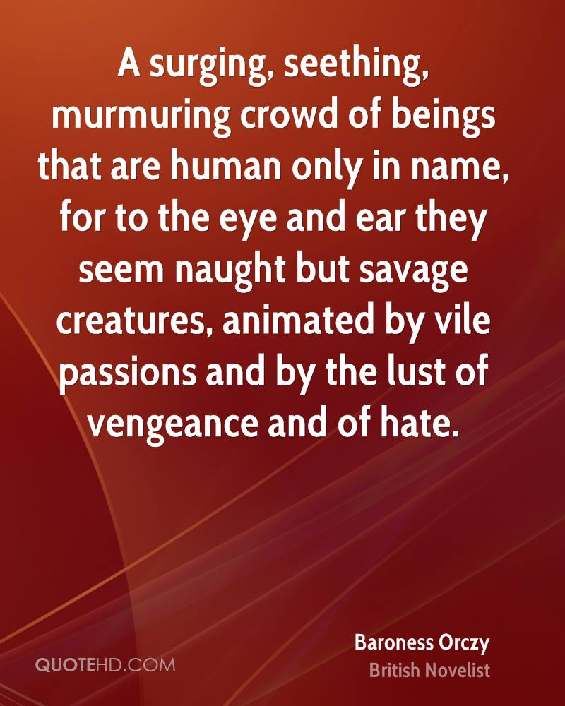 A surging, seething, murmuring crowd of beings that are human only in name, for to the eye and ear they seem naught but savage creatures, animated by vile passions and by the lust of vengeance and of hate.
