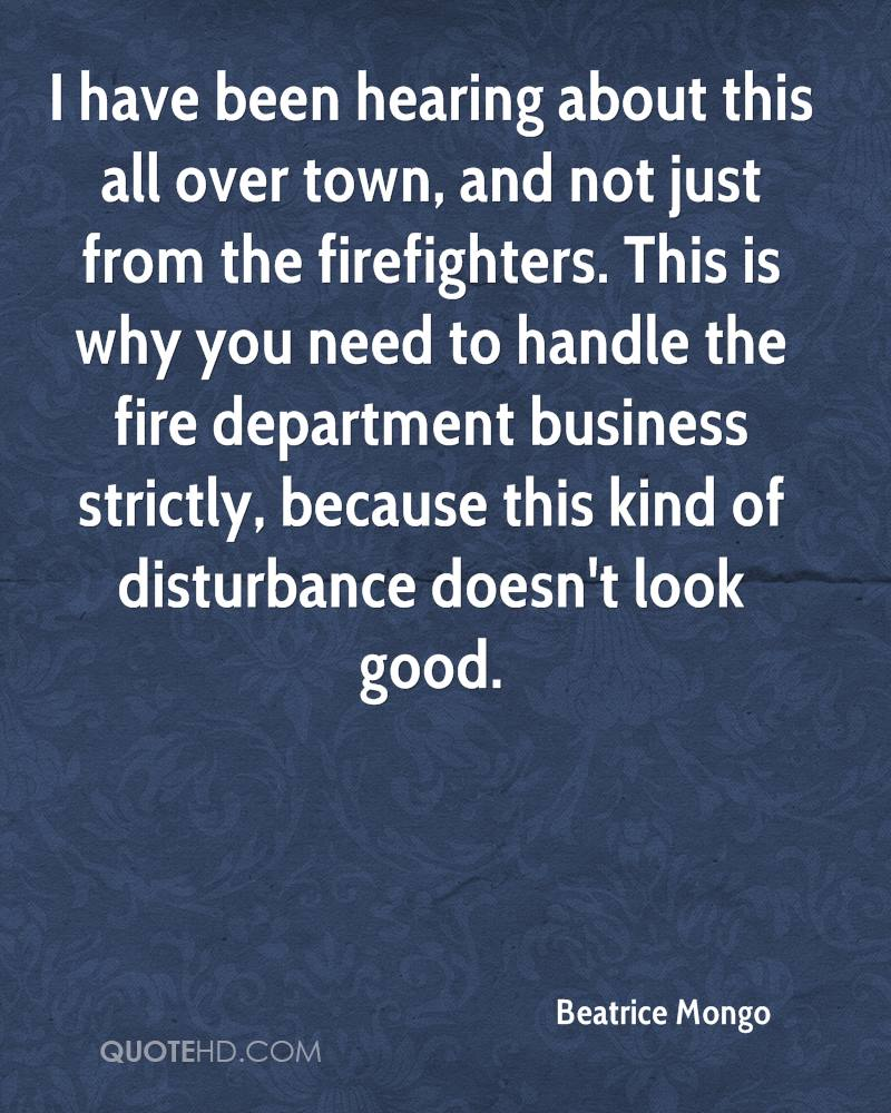 I have been hearing about this all over town, and not just from the firefighters. This is why you need to handle the fire department business strictly, because this kind of disturbance doesn't look good.