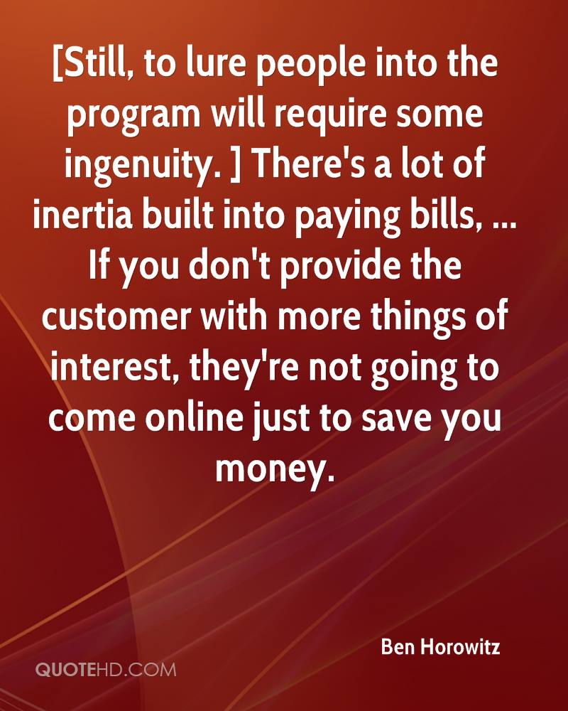 [Still, to lure people into the program will require some ingenuity. ] There's a lot of inertia built into paying bills, ... If you don't provide the customer with more things of interest, they're not going to come online just to save you money.