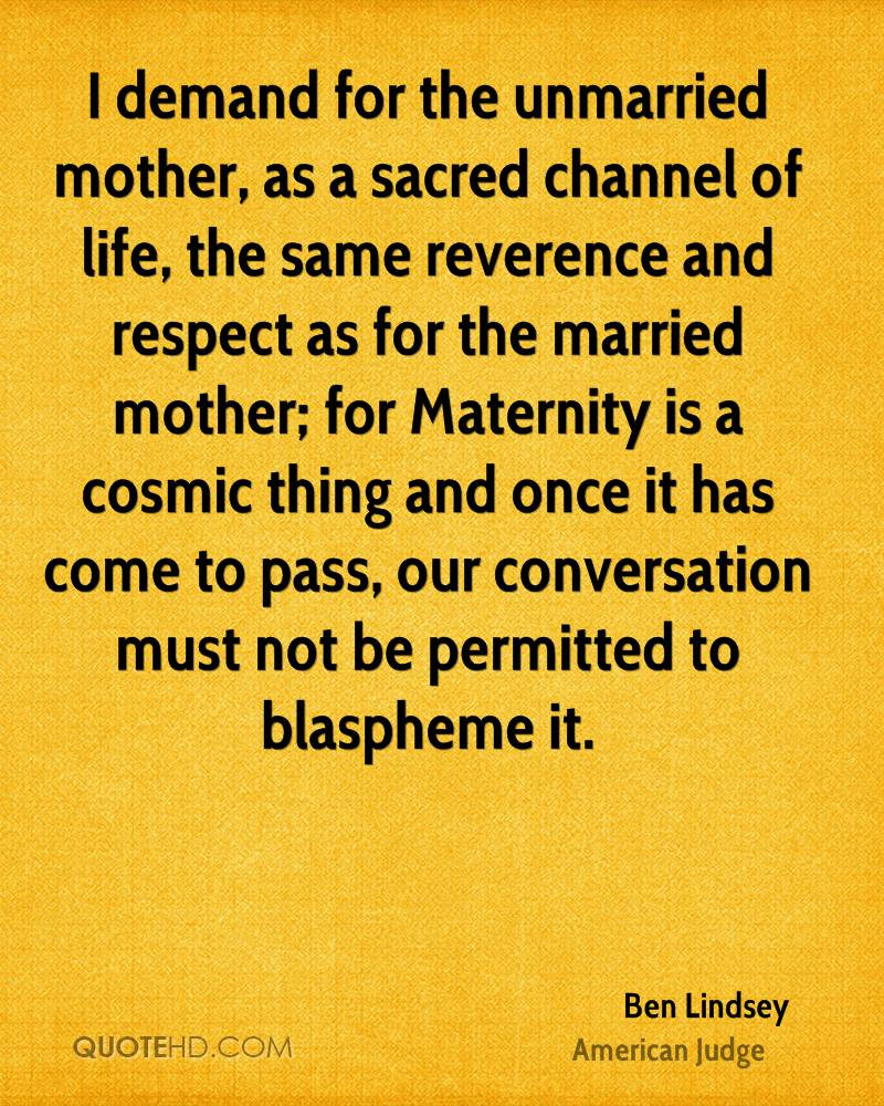 I demand for the unmarried mother, as a sacred channel of life, the same reverence and respect as for the married mother; for Maternity is a cosmic thing and once it has come to pass, our conversation must not be permitted to blaspheme it.
