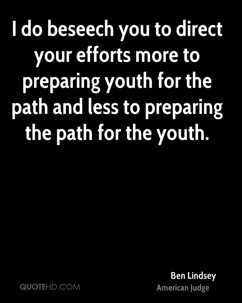 I do beseech you to direct your efforts more to preparing youth for the path and less to preparing the path for the youth.