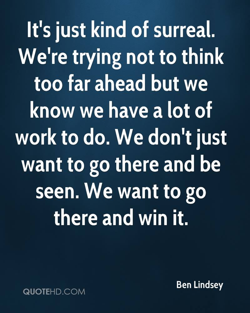 It's just kind of surreal. We're trying not to think too far ahead but we know we have a lot of work to do. We don't just want to go there and be seen. We want to go there and win it.