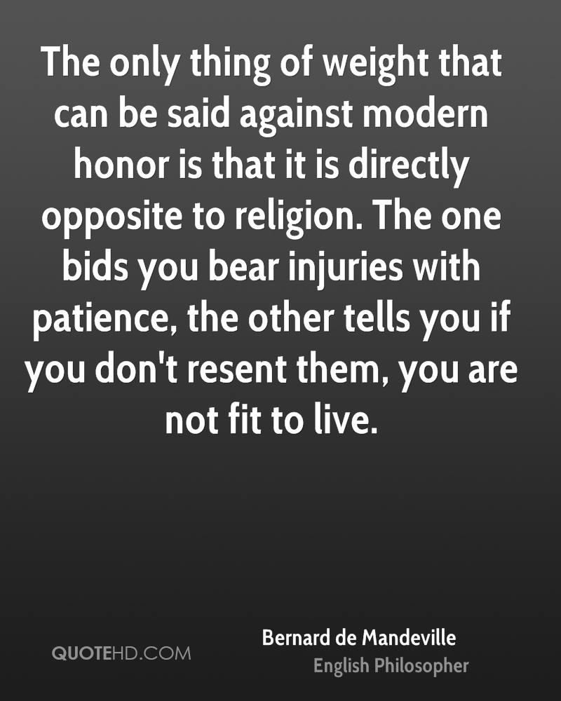 The only thing of weight that can be said against modern honor is that it is directly opposite to religion. The one bids you bear injuries with patience, the other tells you if you don't resent them, you are not fit to live.