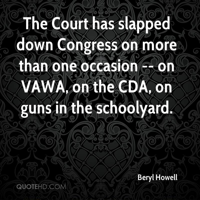 The Court has slapped down Congress on more than one occasion -- on VAWA, on the CDA, on guns in the schoolyard.