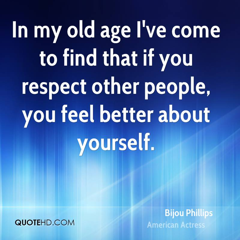 In my old age I've come to find that if you respect other people, you feel better about yourself.