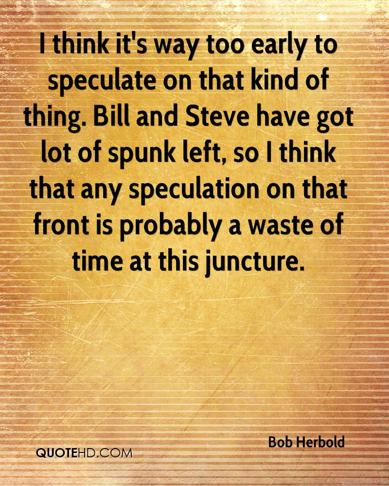 I think it's way too early to speculate on that kind of thing. Bill and Steve have got lot of spunk left, so I think that any speculation on that front is probably a waste of time at this juncture.