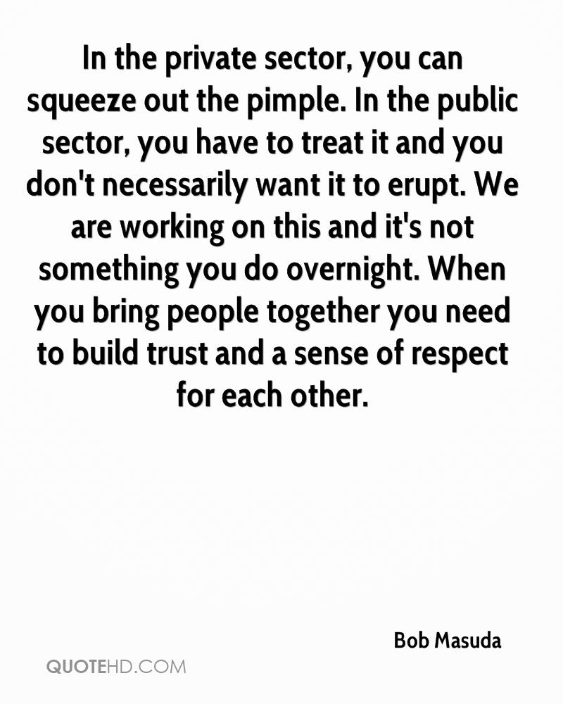 In the private sector, you can squeeze out the pimple. In the public sector, you have to treat it and you don't necessarily want it to erupt. We are working on this and it's not something you do overnight. When you bring people together you need to build trust and a sense of respect for each other.
