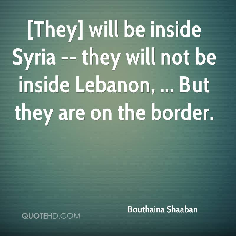 [They] will be inside Syria -- they will not be inside Lebanon, ... But they are on the border.