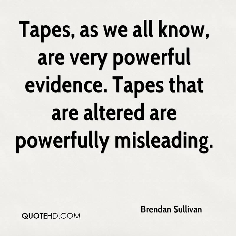 Tapes, as we all know, are very powerful evidence. Tapes that are altered are powerfully misleading.