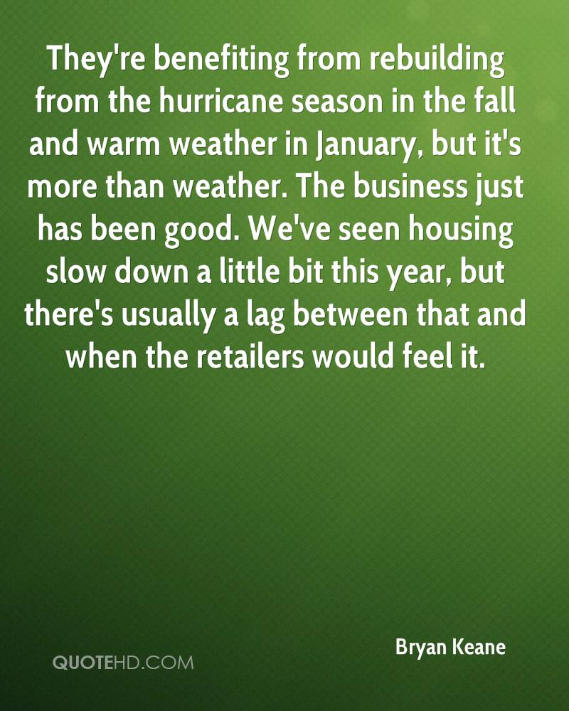 They're benefiting from rebuilding from the hurricane season in the fall and warm weather in January, but it's more than weather. The business just has been good. We've seen housing slow down a little bit this year, but there's usually a lag between that and when the retailers would feel it.