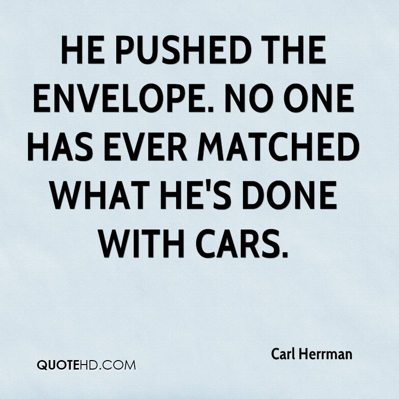 He pushed the envelope. No one has ever matched what he's done with cars.
