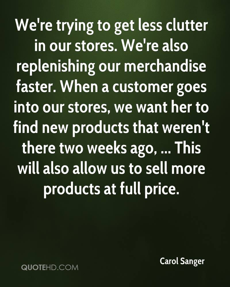 We're trying to get less clutter in our stores. We're also replenishing our merchandise faster. When a customer goes into our stores, we want her to find new products that weren't there two weeks ago, ... This will also allow us to sell more products at full price.