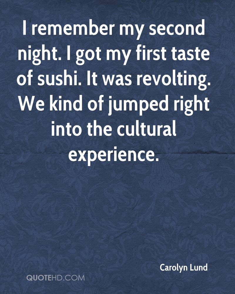 I remember my second night. I got my first taste of sushi. It was revolting. We kind of jumped right into the cultural experience.