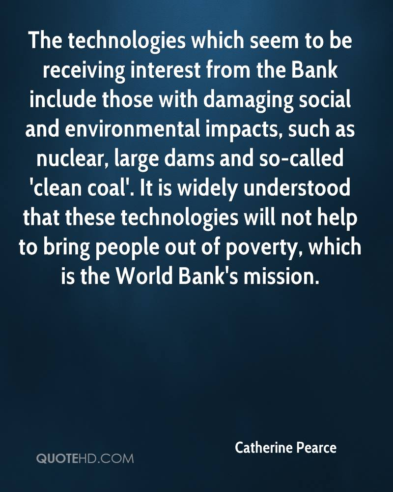 The technologies which seem to be receiving interest from the Bank include those with damaging social and environmental impacts, such as nuclear, large dams and so-called 'clean coal'. It is widely understood that these technologies will not help to bring people out of poverty, which is the World Bank's mission.