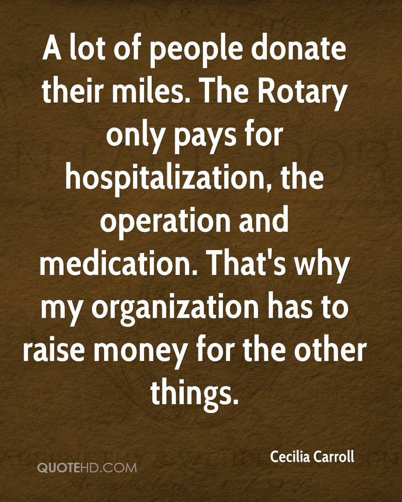A lot of people donate their miles. The Rotary only pays for hospitalization, the operation and medication. That's why my organization has to raise money for the other things.
