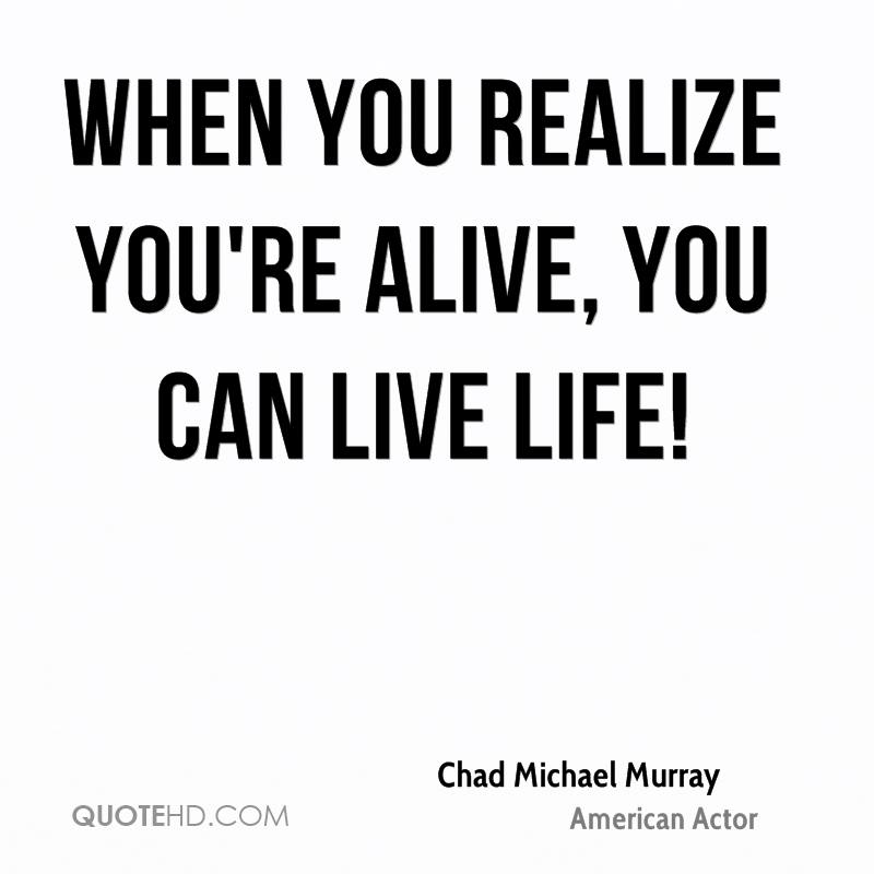 When you realize you're alive, you can live life!