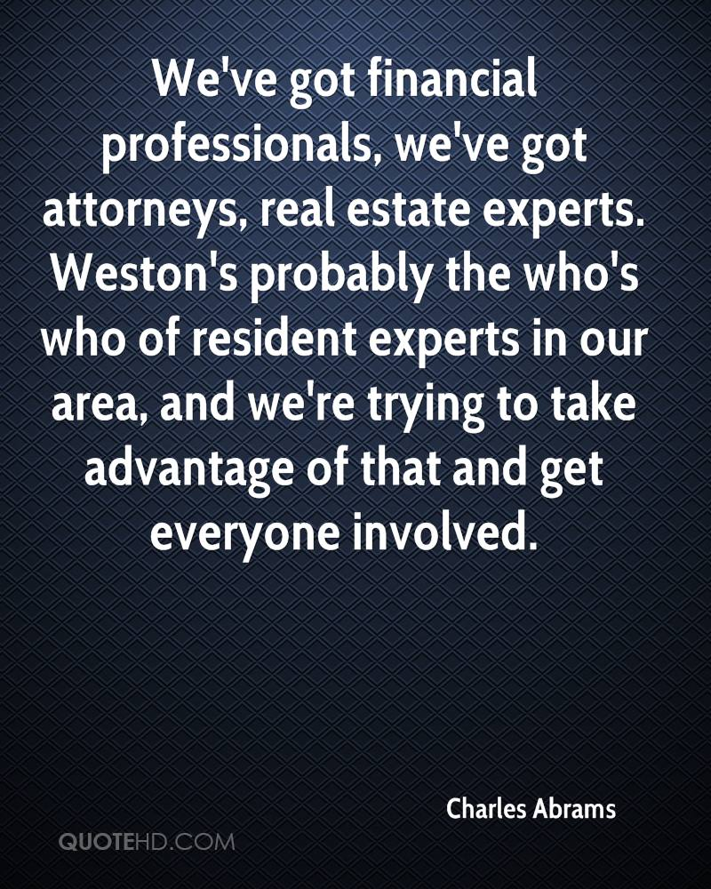 We've got financial professionals, we've got attorneys, real estate experts. Weston's probably the who's who of resident experts in our area, and we're trying to take advantage of that and get everyone involved.