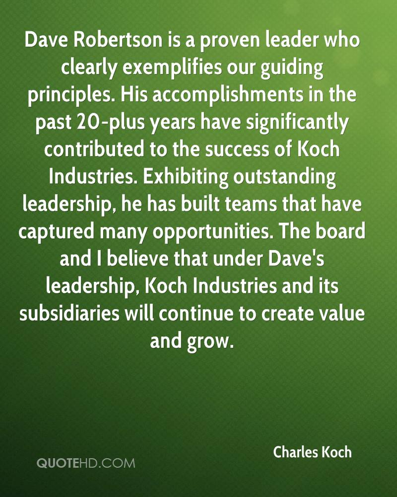 Dave Robertson is a proven leader who clearly exemplifies our guiding principles. His accomplishments in the past 20-plus years have significantly contributed to the success of Koch Industries. Exhibiting outstanding leadership, he has built teams that have captured many opportunities. The board and I believe that under Dave's leadership, Koch Industries and its subsidiaries will continue to create value and grow.