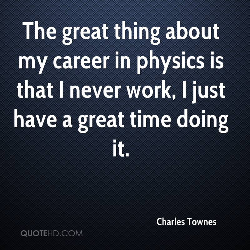 The great thing about my career in physics is that I never work, I just have a great time doing it.