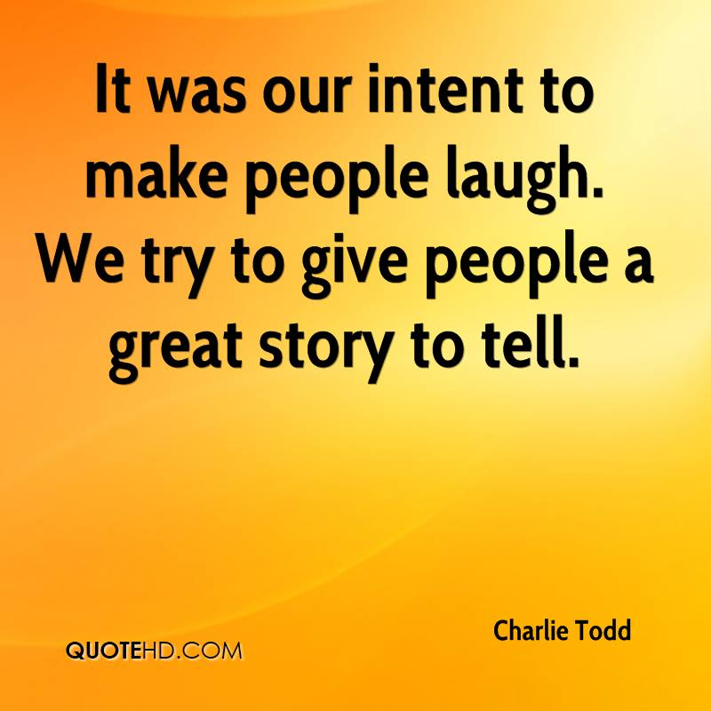 It was our intent to make people laugh. We try to give people a great story to tell.