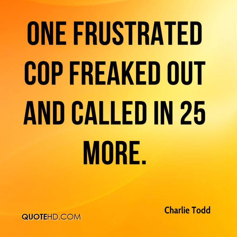 One frustrated cop freaked out and called in 25 more.