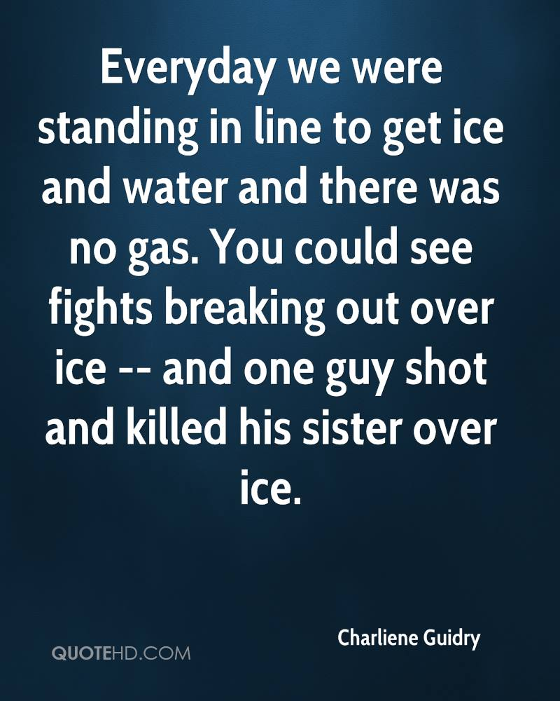 Everyday we were standing in line to get ice and water and there was no gas. You could see fights breaking out over ice -- and one guy shot and killed his sister over ice.