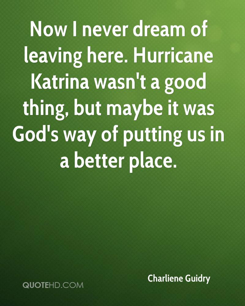 Now I never dream of leaving here. Hurricane Katrina wasn't a good thing, but maybe it was God's way of putting us in a better place.