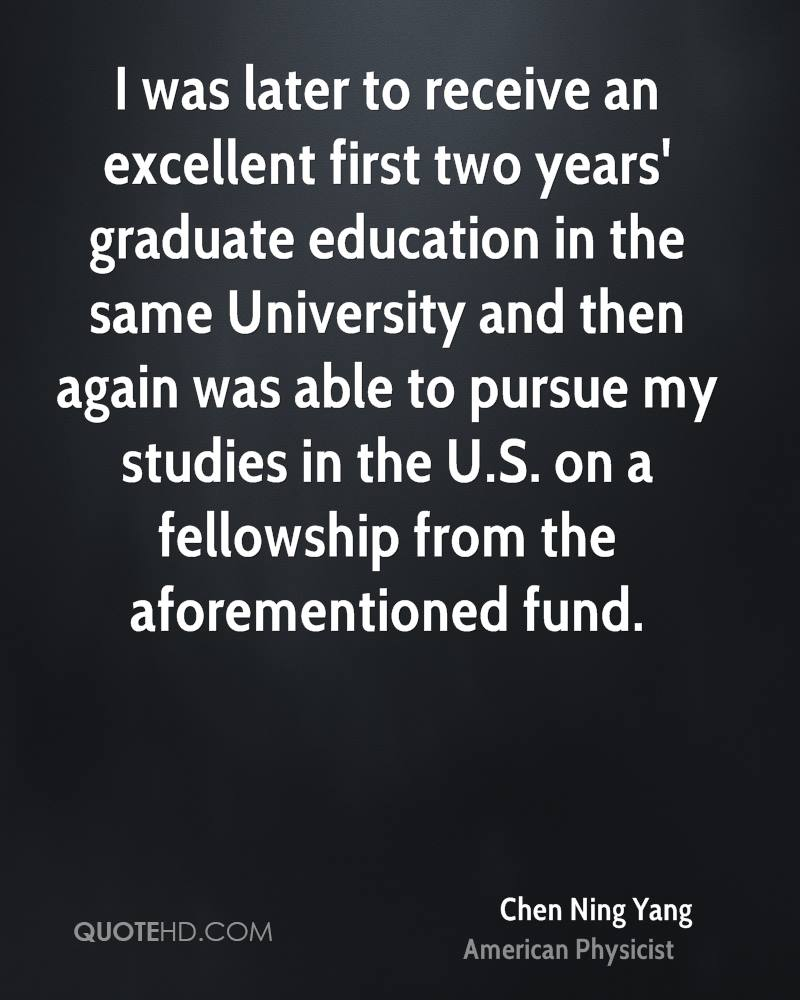 I was later to receive an excellent first two years' graduate education in the same University and then again was able to pursue my studies in the U.S. on a fellowship from the aforementioned fund.