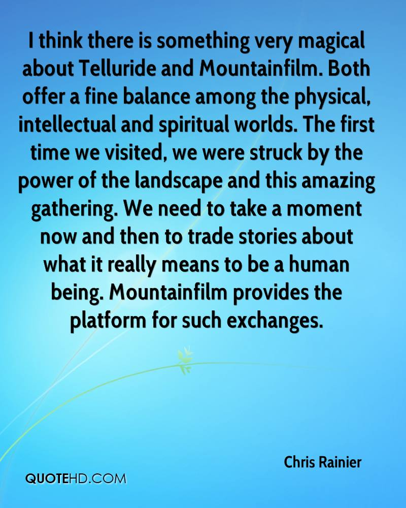 I think there is something very magical about Telluride and Mountainfilm. Both offer a fine balance among the physical, intellectual and spiritual worlds. The first time we visited, we were struck by the power of the landscape and this amazing gathering. We need to take a moment now and then to trade stories about what it really means to be a human being. Mountainfilm provides the platform for such exchanges.