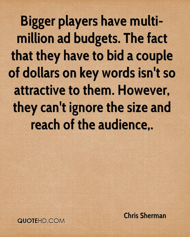 Bigger players have multi-million ad budgets. The fact that they have to bid a couple of dollars on key words isn't so attractive to them. However, they can't ignore the size and reach of the audience.