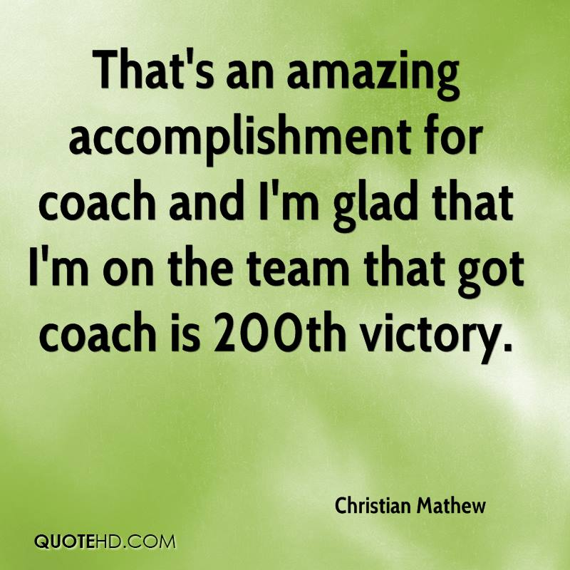 That's an amazing accomplishment for coach and I'm glad that I'm on the team that got coach is 200th victory.