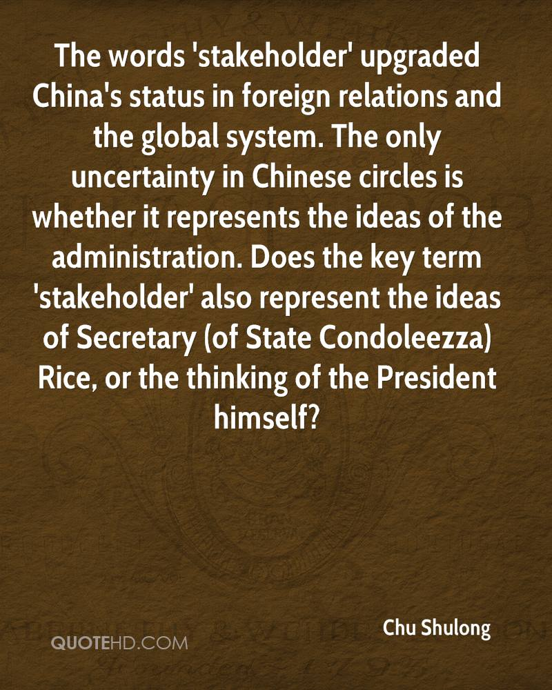 The words 'stakeholder' upgraded China's status in foreign relations and the global system. The only uncertainty in Chinese circles is whether it represents the ideas of the administration. Does the key term 'stakeholder' also represent the ideas of Secretary (of State Condoleezza) Rice, or the thinking of the President himself?
