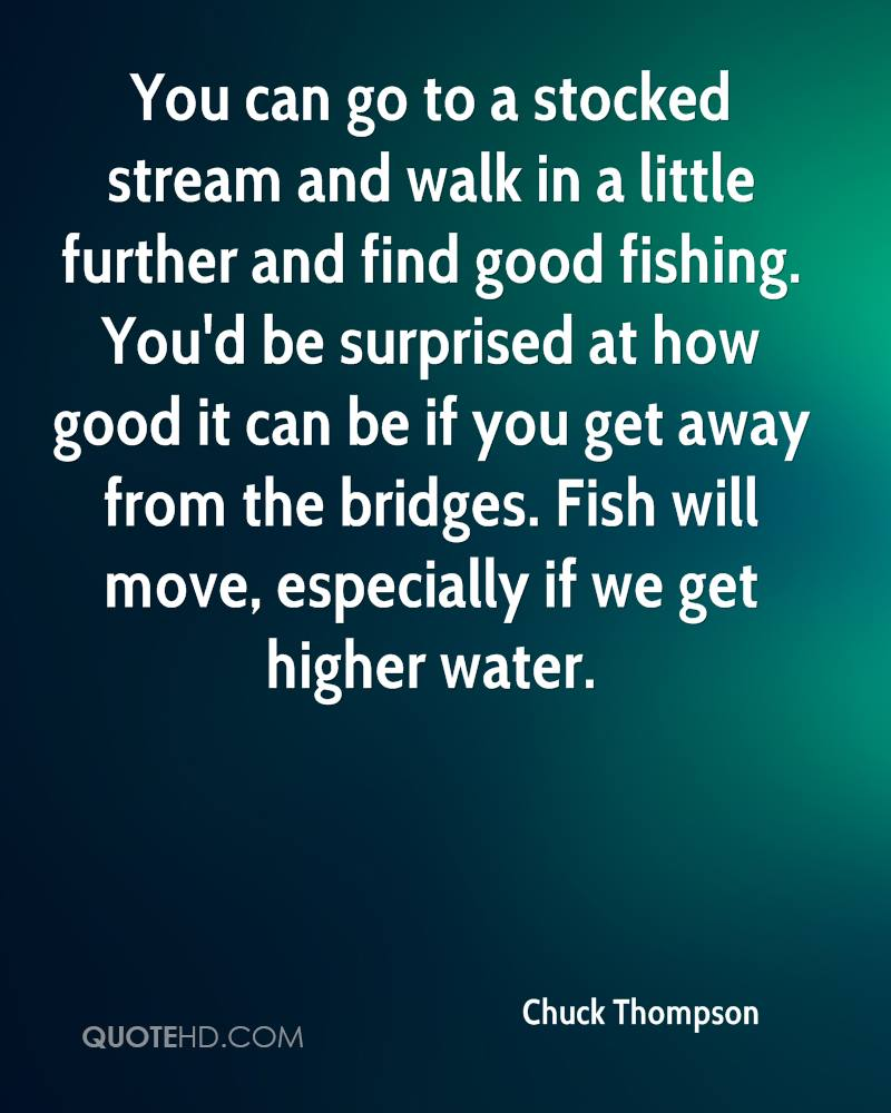 You can go to a stocked stream and walk in a little further and find good fishing. You'd be surprised at how good it can be if you get away from the bridges. Fish will move, especially if we get higher water.