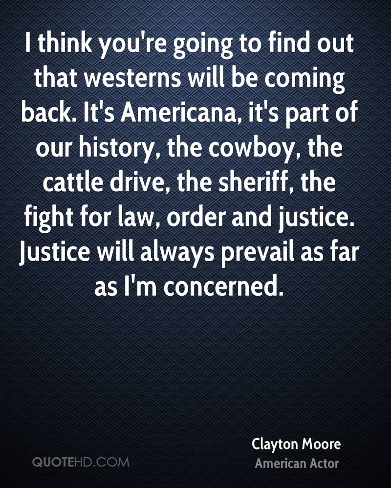 I think you're going to find out that westerns will be coming back. It's Americana, it's part of our history, the cowboy, the cattle drive, the sheriff, the fight for law, order and justice. Justice will always prevail as far as I'm concerned.
