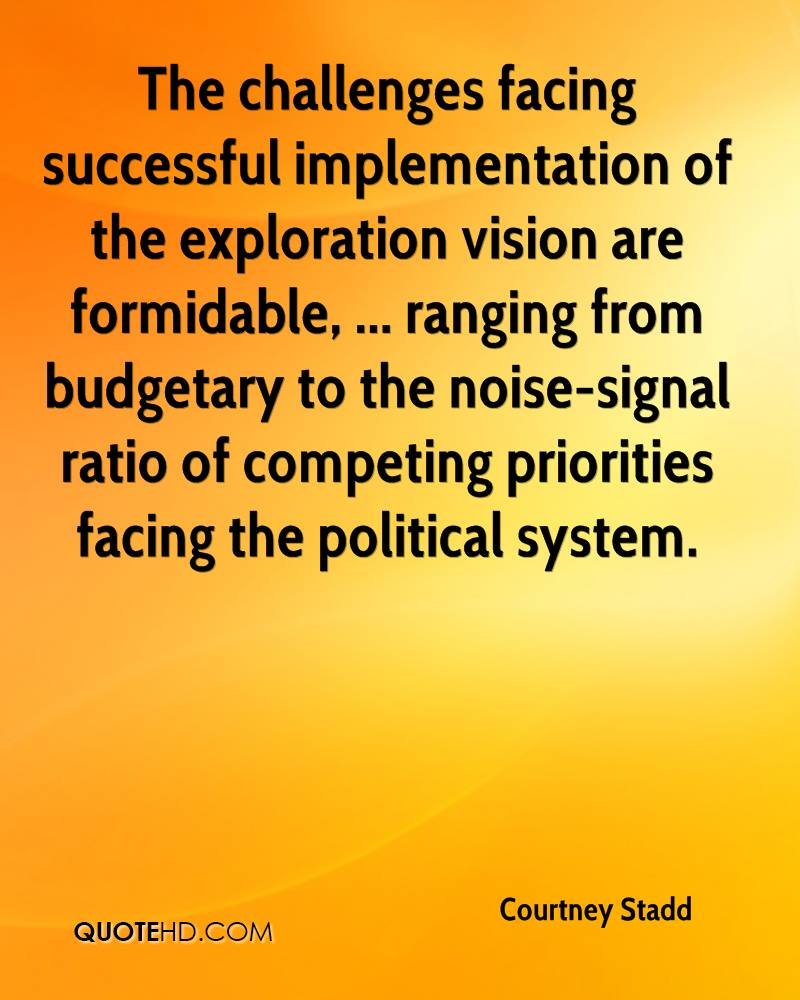 The challenges facing successful implementation of the exploration vision are formidable, ... ranging from budgetary to the noise-signal ratio of competing priorities facing the political system.